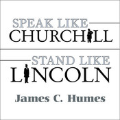 Speak Like Churchill, Stand Like Lincoln: 21 Powerful Secrets of Historys Greatest Speakers, by James C. Humes