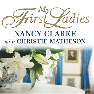 My First Ladies: Twenty-Five Years as the White House Chief Floral Designer Audiobook, by Nancy Clarke