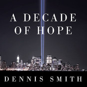A Decade of Hope: Stories of Grief and Endurance from 9/11 Families and Friends, by Dennis Smith