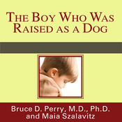 The Boy Who Was Raised as a Dog: And Other Stories from a Child Psychiatrist's Notebook: What Traumatized Children Can Teach Us about Loss, Love, and Healing, by Bruce D. Perry, Maia Szalavitz