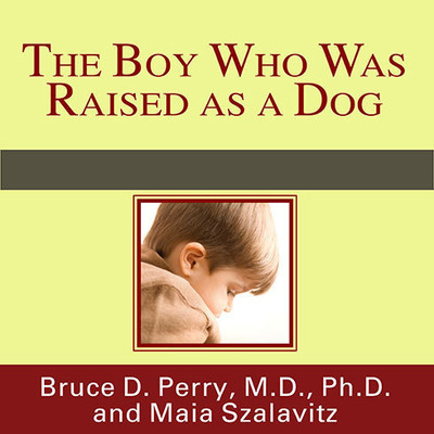 The Boy Who Was Raised as a Dog: And Other Stories from a Child Psychiatrist's Notebook: What Traumatized Children Can Teach Us about Loss, Love, and Healing Audiobook, by Bruce D. Perry
