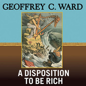 A Disposition to Be Rich: How a Small-Town Pastors Son Ruined an American President, Brought on a Wall Street Crash, and Made Himself the Best-Hated Man in the United States Audiobook, by Geoffrey C. Ward