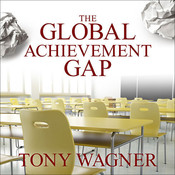 The Global Achievement Gap: Why Even Our Best Schools Don't Teach the New Survival Skills our Children Need—and What We Can Do about it, by Tony Wagner