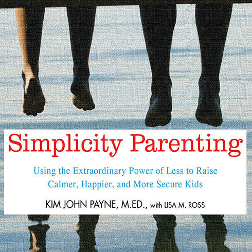 Printable Simplicity Parenting: Using the Extraordinary Power of Less to Raise Calmer, Happier, and More Secure Kids Audiobook Cover Art