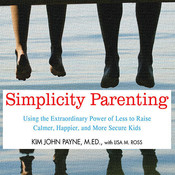 Simplicity Parenting: Using the Extraordinary Power of Less to Raise Calmer, Happier, and More Secure Kids Audiobook, by Kim John Payne
