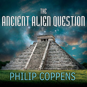 The Ancient Alien Question: A New Inquiry Into the Existence, Evidence, and Influence of Ancient Visitors Audiobook, by Philip Coppens
