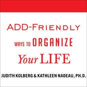 ADD-Friendly Ways to Organize Your Life , by Judith Kolberg, Kathleen Nadeau