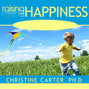 Raising Happiness: 10 Simple Steps for More Joyful Kids and Happier Parents, by Christine Carter