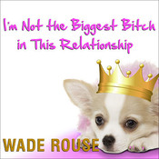 Im Not the Biggest Bitch in This Relationship: Hilarious, Heartwarming Tales about Man's Best Friend from America's Favorite Humorists, by various authors, Wade Rouse