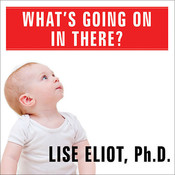 Whats Going on in There?: How the Brain and Mind Develop in the First Five Years of Life Audiobook, by Lise Eliot