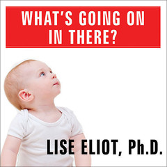 What's Going On in There?: How the Brain and Mind Develop in the First Five Years of Life Audiobook, by Lise Eliot, Ph.D., Lise Eliot