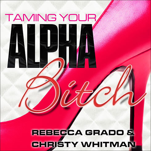 Printable Taming Your Alpha Bitch: How to be Fierce and Feminine (and Get Everything You Want!) Audiobook Cover Art