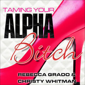 Taming Your Alpha Bitch: How to be Fierce and Feminine (and Get Everything You Want!) Audiobook, by Rebecca Grado
