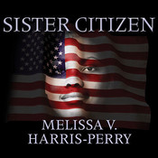 Sister Citizen: Shame, Stereotypes, and Black Women in America Audiobook, by Melissa V. Harris-Perry