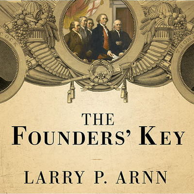 The Founders' Key: The Divine and Natural Connection Between the Declaration and the Constitution and What We Risk by Losing It Audiobook, by Larry P. Arnn