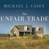 The Unfair Trade: How Our Broken Global Financial System Destroys the Middle Class, by Michael J. Casey