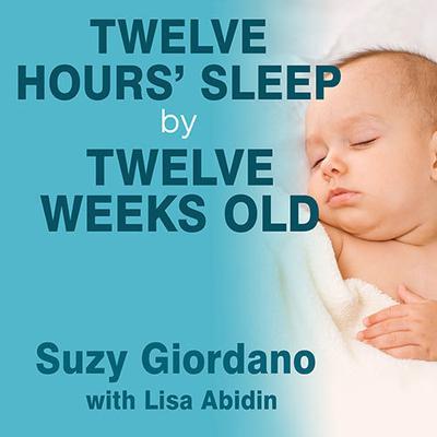 Twelve Hours' Sleep by Twelve Weeks Old: A Step-by-Step Plan for Baby Sleep Success Audiobook, by Suzy Giordano