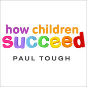 How Children Succeed: Grit, Curiosity, and the Hidden Power of Character, by Paul Tough