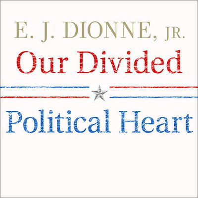 Our Divided Political Heart: The Battle for the American Idea in an Age of Discontent Audiobook, by E. J. Dionne