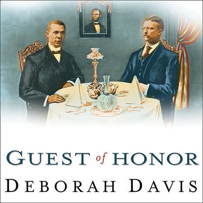 Guest of Honor: Booker T. Washington, Theodore Roosevelt, and the White House Dinner That Shocked a Nation Audiobook, by Deborah Davis