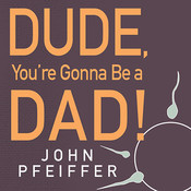 Dude, Youre Gonna Be a Dad!: How to Get (Both of You) Through the Next 9 Months Audiobook, by John Pfeiffer