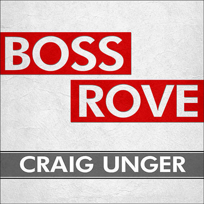 Boss Rove: Inside Karl Roves Secret Kingdom of Power Audiobook, by Craig Unger