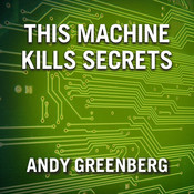 This Machine Kills Secrets: How Wikileakers, Cypherpunks, and Hacktivists Aim to Free the World's Information, by Andy Greenberg