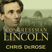 Congressman Lincoln: The Making of America's Greatest President , by Chris DeRose