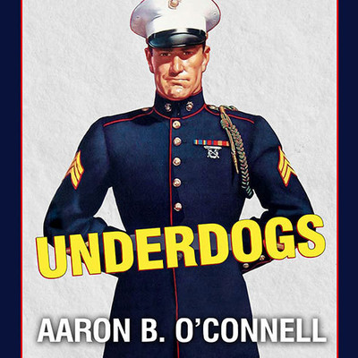 Underdogs: The Making of the Modern Marine Corps Audiobook, by Aaron B. O'Connell
