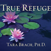 True Refuge: Finding Peace and Freedom in Your Own Awakened Heart, by Tara Brach