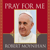 Pray for Me: The Life and Spiritual Vision of Pope Francis, First Pope from the Americas, by Robert Moynihan
