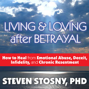 Living and Loving after Betrayal: How to Heal from Emotional Abuse, Deceit, Infidelity, and Chronic Resentment, by Steven Stosny