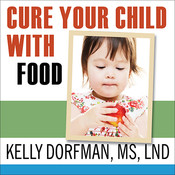 Cure Your Child with Food: The Hidden Connection between Nutrition and Childhood Ailments, by Kelly Dorfman