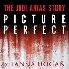 Picture Perfect:  The Jodi Arias Story: a Beautiful Photographer, Her Mormon Lover, and a Brutal Murder Audiobook, by Shanna Hogan