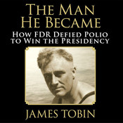 The Man He Became: How FDR Defied Polio to Win the Presidency, by James Tobin