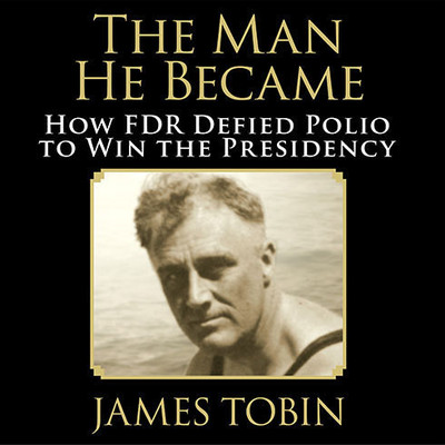 The Man He Became: How FDR Defied Polio to Win the Presidency Audiobook, by James Tobin