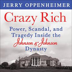 Crazy Rich: Power, Scandal, and Tragedy Inside the Johnson & Johnson Dynasty Audiobook, by Jerry Oppenheimer