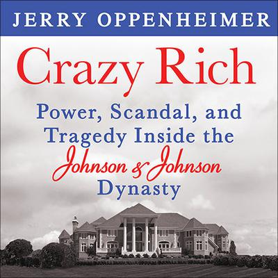 Crazy Rich: Power, Scandal, and Tragedy Inside the Johnson & Johnson Dynasty Audiobook, by