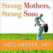 Strong Mothers, Strong Sons: Lessons Mothers Need to Raise Extraordinary Men, by Meg Meeker