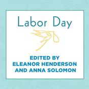 Labor Day: True Birth Stories by Todays Best Women Writers, by Eleanor Henderson, Hillary Huber, Cris Dukehart, Anna Solomon