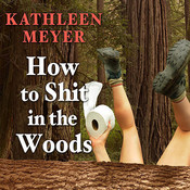 How to Shit in the Woods: An Environmentally Sound Approach to a Lost Art Audiobook, by Kathleen Meyer