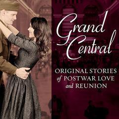 Grand Central: Original Stories of Postwar Love and Reunion Audiobook, by Melanie Benjamin, Jenna Blum, Sarah Jio, Sarah McCoy, Karen White