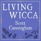 Living Wicca: A Further Guide for the Solitary Practitioner Audiobook, by Scott Cunningham