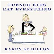 French Kids Eat Everything: How Our Family Moved to France, Cured Picky Eating, Banned Snacking, and Discovered 10 Simple Rules for Raising Happy, Healthy Eaters, by Karen Le Billon