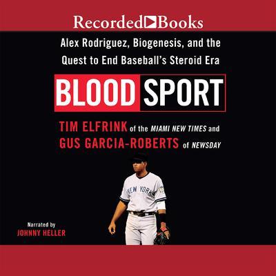 Blood Sport: Alex Rodriguex, Biogenesis, and the Quest to End Baseballs Steroid Era Audiobook, by Tim Elfrink