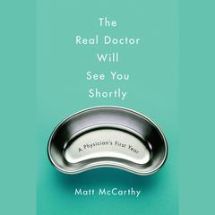 The Real Doctor Will See You Shortly: A Physicians First Year Audiobook, by Matt McCarthy