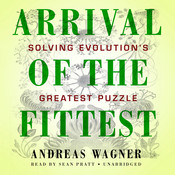 Arrival of the Fittest: Solving Evolution's Greatest Puzzle, by Andreas Wagner