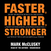 Faster, Higher, Stronger: How Sports Science Is Creating a New Generation of Superathletes—and What We Can Learn from Them Audiobook, by Mark McClusky