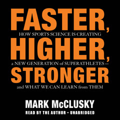 Faster, Higher, Stronger: How Sports Science Is Creating a New Generation of Superathletes-and What We Can Learn from Them Audiobook, by Mark McClusky