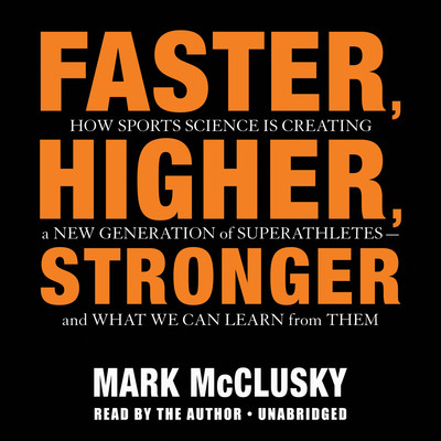 Faster, Higher, Stronger: How Sports Science Is Creating a New Generation of Superathletes-and What We Can Learn from Them Audiobook, by